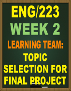 ENG/223 WEEK 2 LEARNING TEAM TOPIC SELECTION FOR FINAL PROJECT