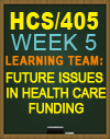 HCS/405 Learning Team: Future Issues in Health Care Funding
