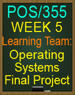 POS/355 Week 5 Learning Team: Operating Systems Final Project